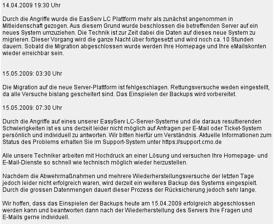 14.04.2009 19:30 Durch die Angriffe wurde die EasServ LC Plattform mehr als zunächst angenommen in Mitleidenschaft gezogen. [...] Die Technik ist zur Zeit dabei die Daten auf dieses neue system zu migrieren. [...] 15.05.2009: 03:30 Uhr Die Migration [...] ist fehlgeschlagen. Rettungsversuche werden eingestellt.